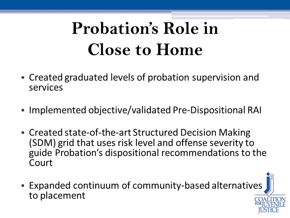 Probation's Role in Close to Home Created graduated levels of probation supervision and services Implemented objective/validated Pre-Dispositional RAI Created state-of-the-art Structured Decision Making (SDM) grid that uses risk level and offense severity to guide Probation's dispositional recommendations to the Court Expanded continuum of community-based alternatives to placement