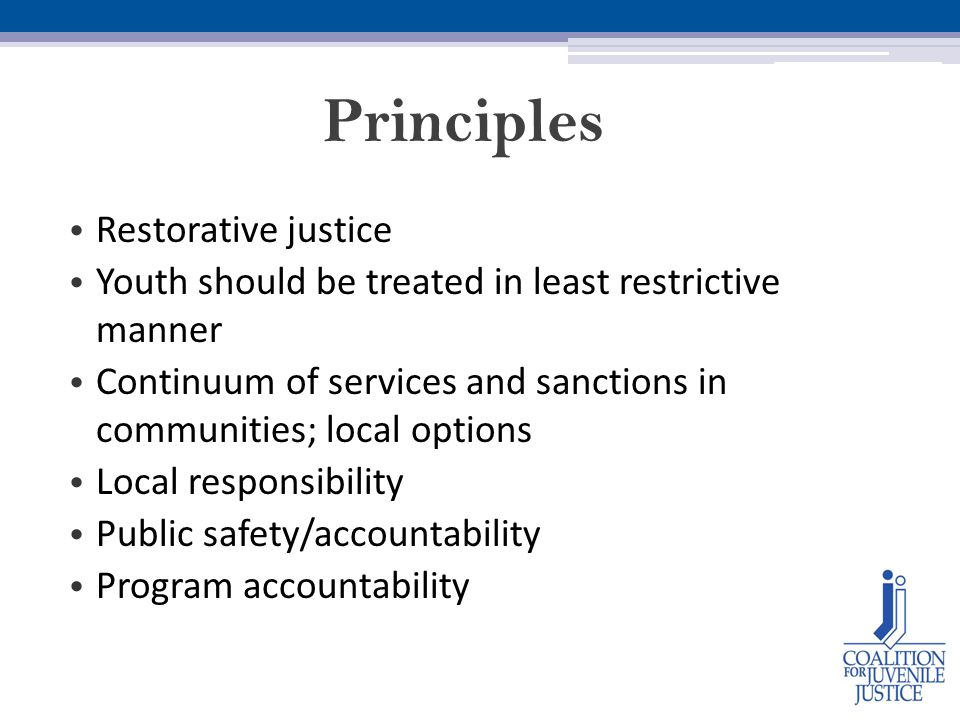 Principles Restorative justice Youth should be treated in least restrictive manner Continuum of services and sanctions in communities; local options Local responsibility Public safety/accountability Program accountability