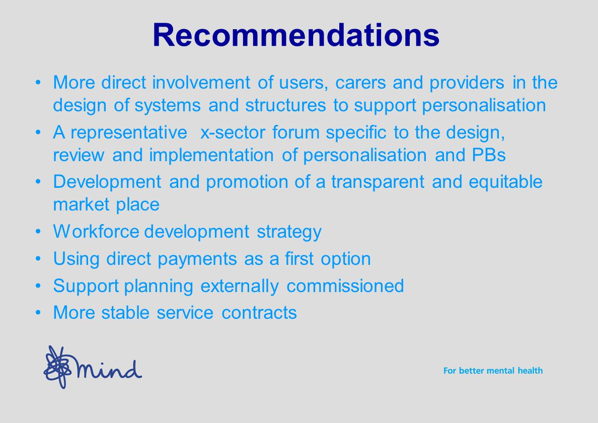 Recommendations More direct involvement of users, carers and providers in the design of systems and structures to support personalisation A representative x-sector forum specific to the design, review and implementation of personalisation and PBs Development and promotion of a transparent and equitable market place Workforce development strategy Using direct payments as a first option Support planning externally commissioned More stable service contracts