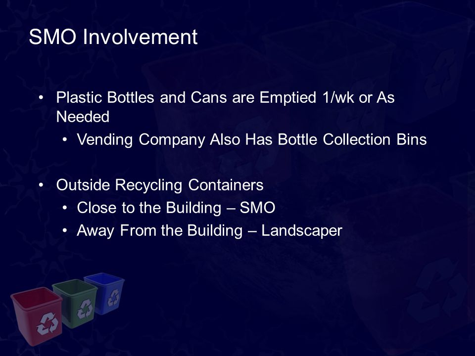 SMO Involvement Plastic Bottles and Cans are Emptied 1/wk or As Needed Vending Company Also Has Bottle Collection Bins Outside Recycling Containers Close to the Building – SMO Away From the Building – Landscaper
