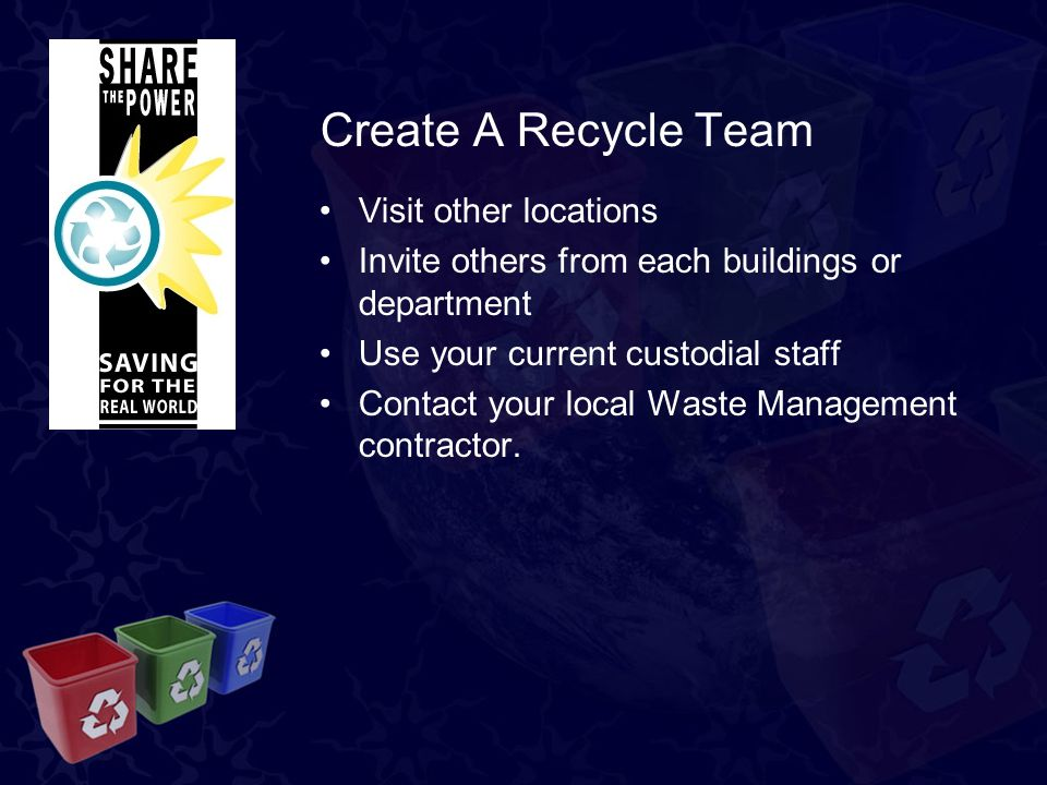 Create A Recycle Team Visit other locations Invite others from each buildings or department Use your current custodial staff Contact your local Waste Management contractor.