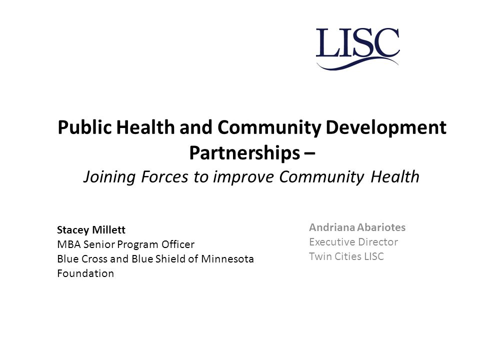 Public Health and Community Development Partnerships – Joining Forces to improve Community Health Andriana Abariotes Executive Director Twin Cities LISC Stacey Millett MBA Senior Program Officer Blue Cross and Blue Shield of Minnesota Foundation