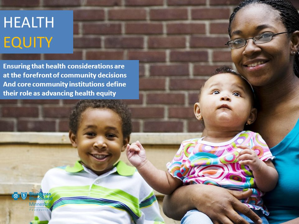 HEALTH EQUITY Ensuring that health considerations are at the forefront of community decisions And core community institutions define their role as advancing health equity