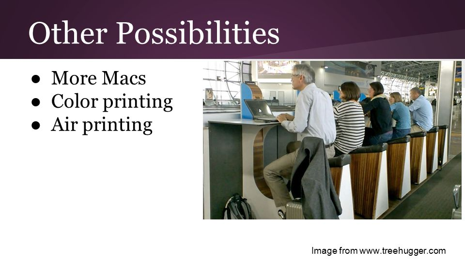 Other Possibilities ● More Macs ● Color printing ● Air printing Image from www.treehugger.com