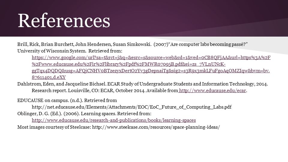 "References Brill, Rick, Brian Burchett, John Hendersen, Susan Simkowski. (2007)""Are computer labs becoming passé?"" University of Wisconsin System. Ret"