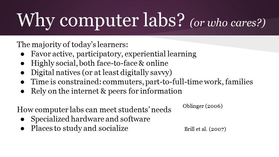 Why computer labs? (or who cares?) The majority of today's learners: ● Favor active, participatory, experiential learning ● Highly social, both face-t