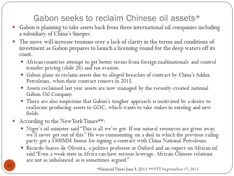 Gabon seeks to reclaim Chinese oil assets* *Financial Times June 5, 2013 **NYT September 17, 2013 12 Gabon is planning to take assets back from three international oil companies including a subsidiary of China's Sinopec The move will increase tensions over a lack of clarity in the terms and conditions of investment as Gabon prepares to launch a licensing round for the deep waters off its coast.
