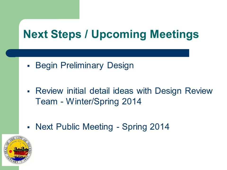 Next Steps / Upcoming Meetings  Begin Preliminary Design  Review initial detail ideas with Design Review Team - Winter/Spring 2014  Next Public Meeting - Spring 2014