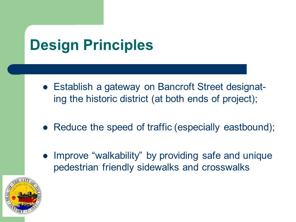 Design Principles Establish a gateway on Bancroft Street designat- ing the historic district (at both ends of project); Reduce the speed of traffic (especially eastbound); Improve walkability by providing safe and unique pedestrian friendly sidewalks and crosswalks