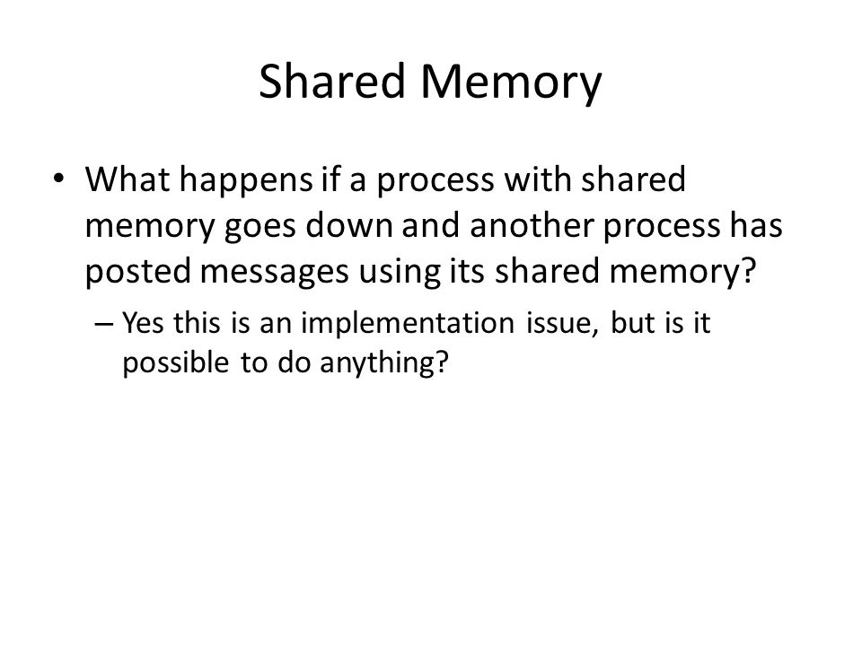 Shared Memory What happens if a process with shared memory goes down and another process has posted messages using its shared memory.