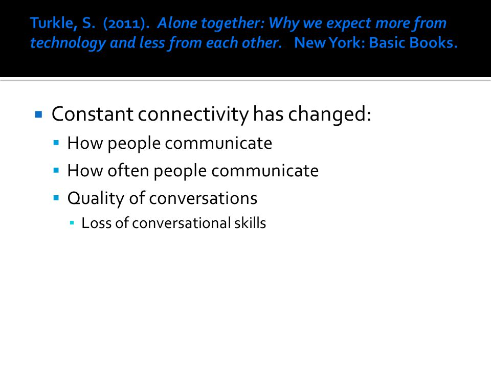 Constant connectivity has changed:  How people communicate  How often people communicate  Quality of conversations ▪ Loss of conversational skill