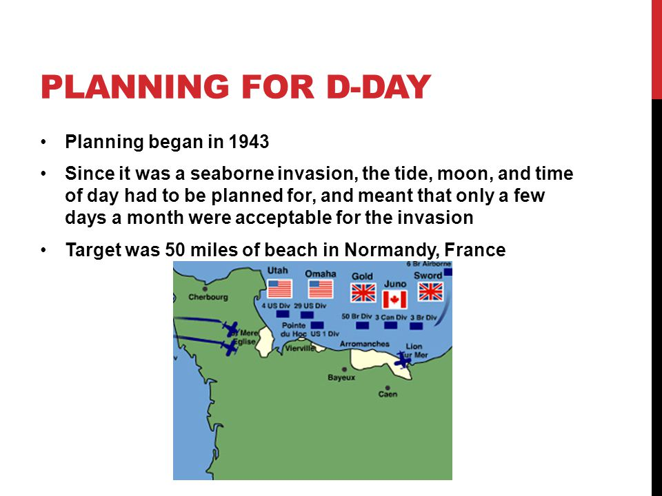 PLANNING FOR D-DAY Planning began in 1943 Since it was a seaborne invasion, the tide, moon, and time of day had to be planned for, and meant that only a few days a month were acceptable for the invasion Target was 50 miles of beach in Normandy, France