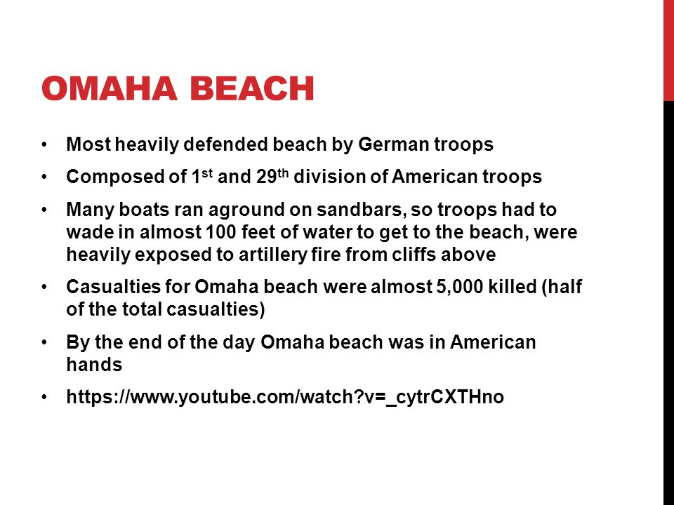 OMAHA BEACH Most heavily defended beach by German troops Composed of 1 st and 29 th division of American troops Many boats ran aground on sandbars, so troops had to wade in almost 100 feet of water to get to the beach, were heavily exposed to artillery fire from cliffs above Casualties for Omaha beach were almost 5,000 killed (half of the total casualties) By the end of the day Omaha beach was in American hands https://www.youtube.com/watch v=_cytrCXTHno