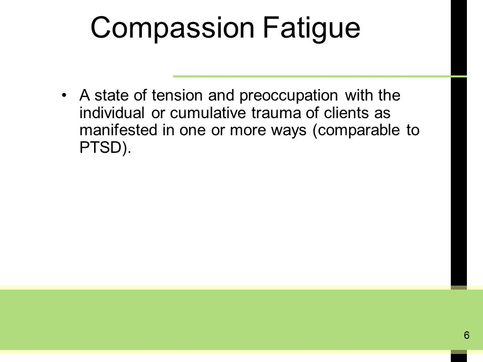 6 Compassion Fatigue A state of tension and preoccupation with the individual or cumulative trauma of clients as manifested in one or more ways (comparable to PTSD).