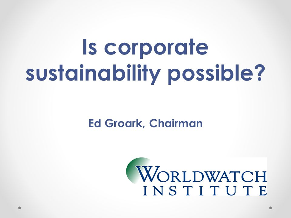 Is corporate sustainability possible Ed Groark, Chairman