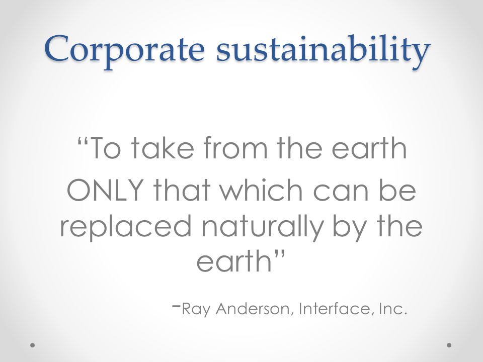 Corporate sustainability To take from the earth ONLY that which can be replaced naturally by the earth - Ray Anderson, Interface, Inc.