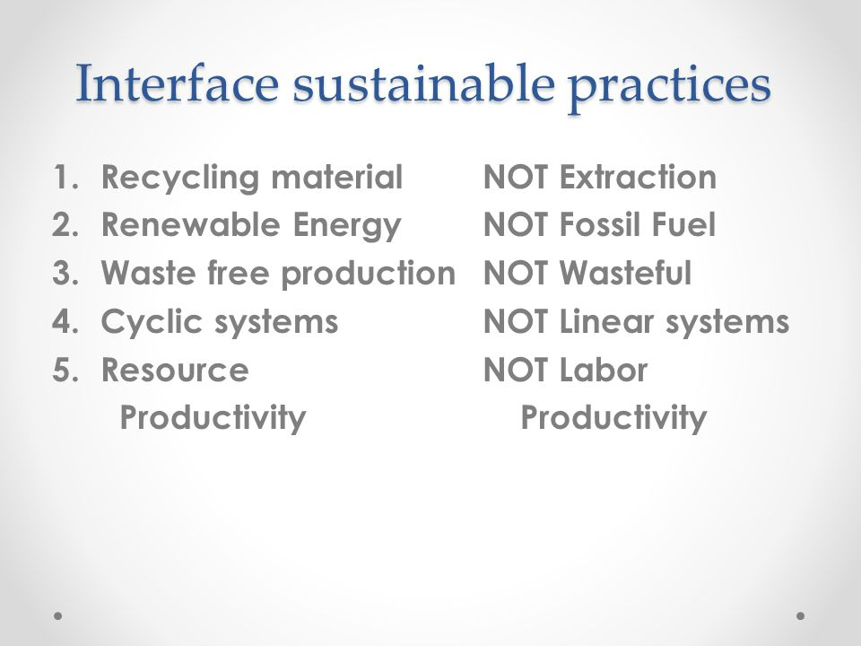 Interface sustainable practices 1.Recycling materialNOT Extraction 2.Renewable EnergyNOT Fossil Fuel 3.Waste free productionNOT Wasteful 4.Cyclic systemsNOT Linear systems 5.Resource NOT Labor Productivity Productivity