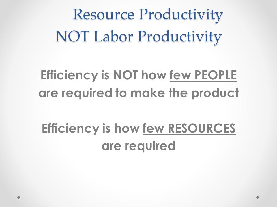 Resource Productivity NOT Labor Productivity Resource Productivity NOT Labor Productivity Efficiency is NOT how few PEOPLE are required to make the product Efficiency is how few RESOURCES are required