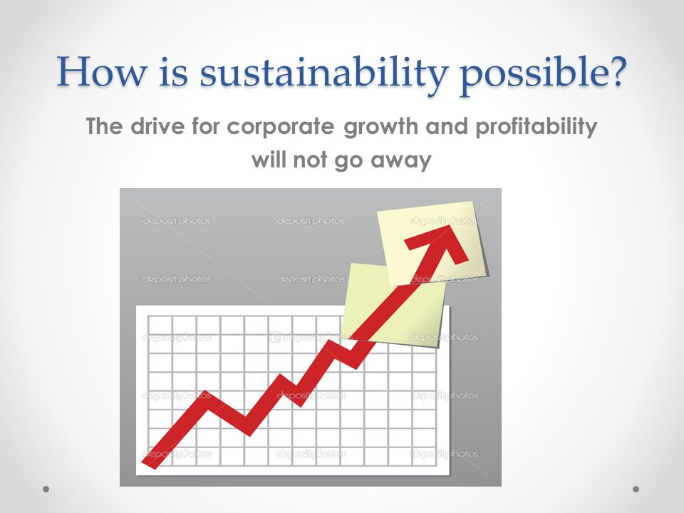 How is sustainability possible The drive for corporate growth and profitability will not go away