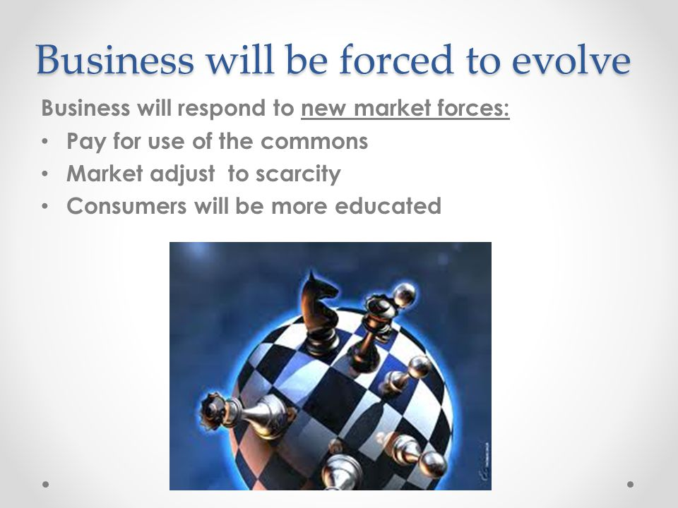 Business will be forced to evolve Business will respond to new market forces: Pay for use of the commons Market adjust to scarcity Consumers will be more educated