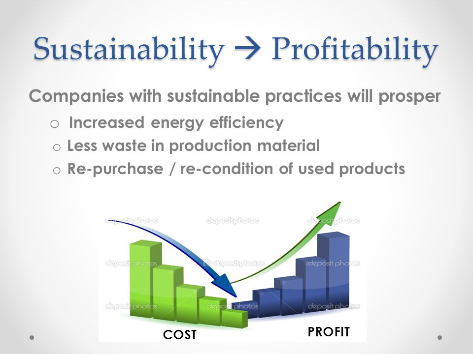 Sustainability  Profitability Companies with sustainable practices will prosper o Increased energy efficiency o Less waste in production material o Re-purchase / re-condition of used products COST PROFIT