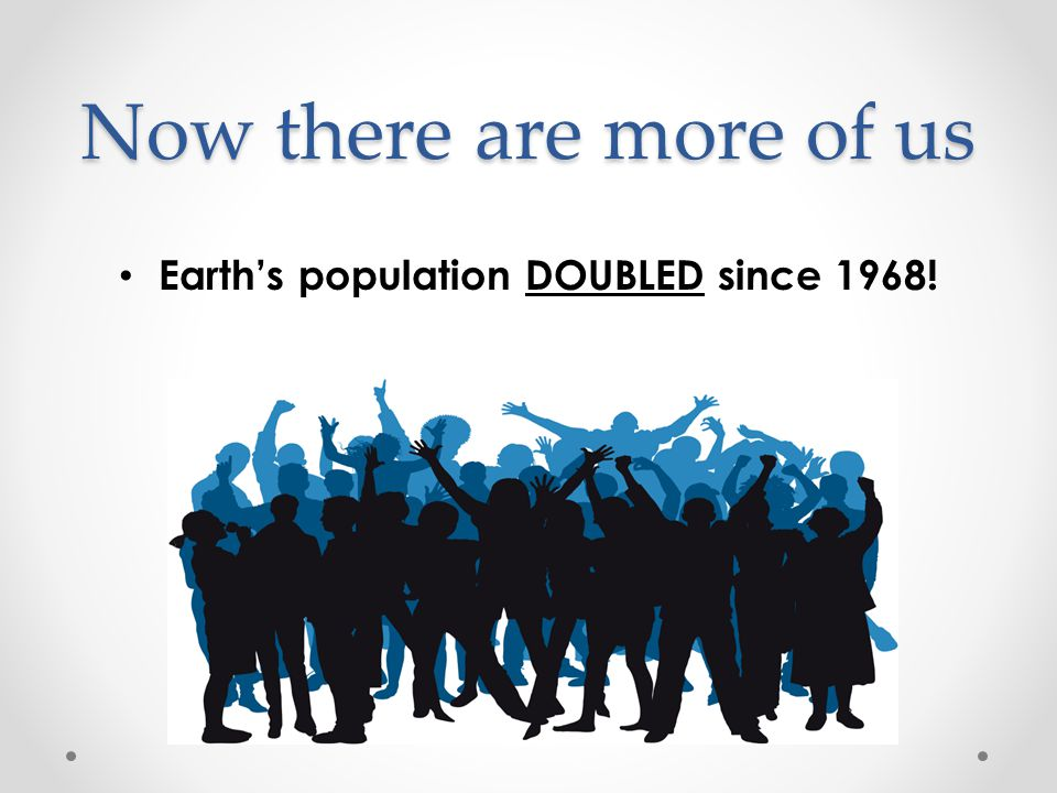 Now there are more of us Earth's population DOUBLED since 1968!