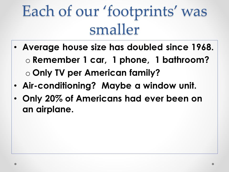 Each of our 'footprints' was smaller Average house size has doubled since 1968.