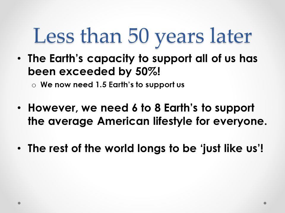 Less than 50 years later The Earth's capacity to support all of us has been exceeded by 50%.