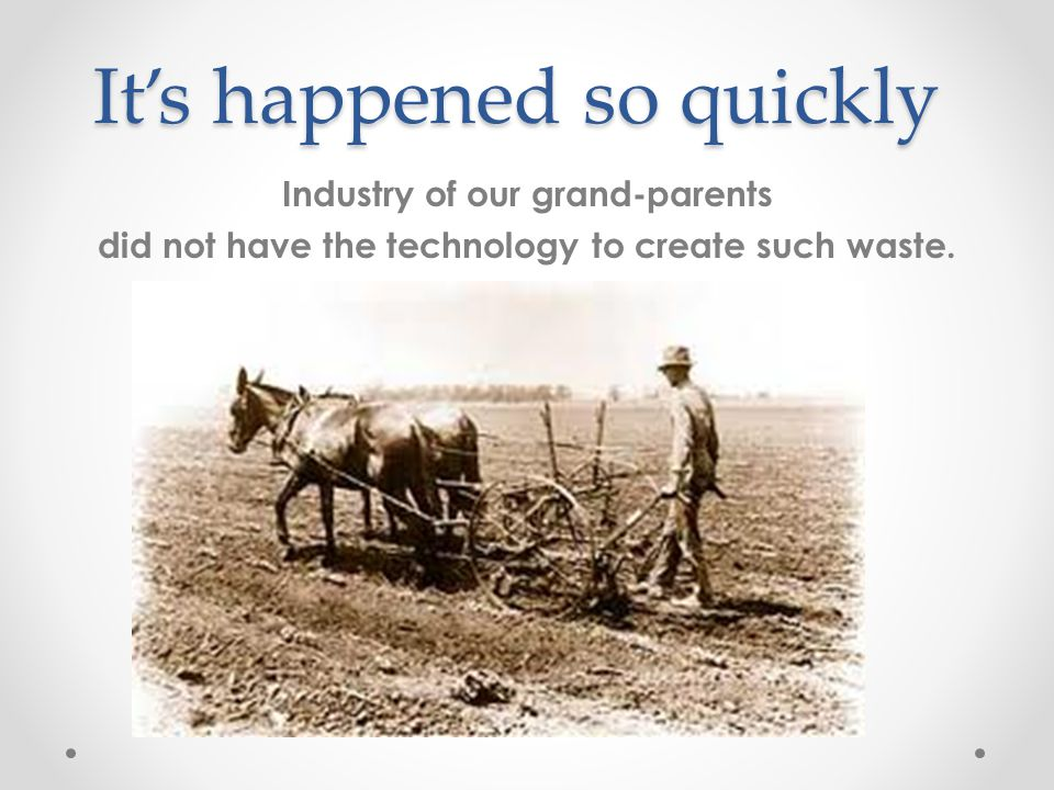 It's happened so quickly Industry of our grand-parents did not have the technology to create such waste.