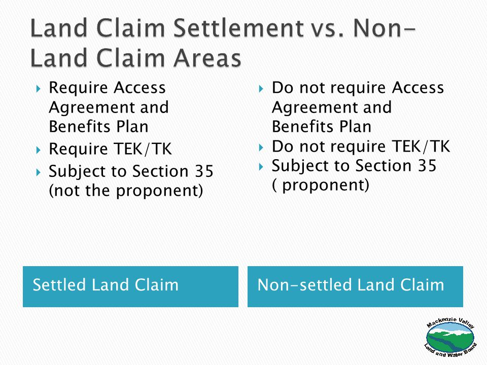 Settled Land ClaimNon-settled Land Claim  Require Access Agreement and Benefits Plan  Require TEK/TK  Subject to Section 35 (not the proponent)  Do not require Access Agreement and Benefits Plan  Do not require TEK/TK  Subject to Section 35 ( proponent)