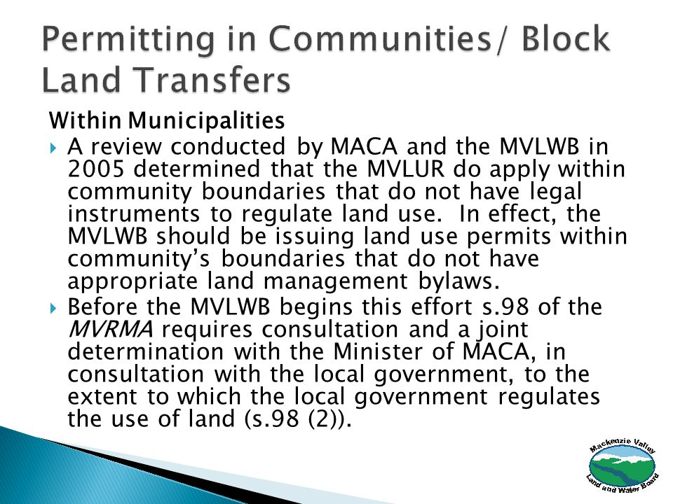 Within Municipalities  A review conducted by MACA and the MVLWB in 2005 determined that the MVLUR do apply within community boundaries that do not have legal instruments to regulate land use.