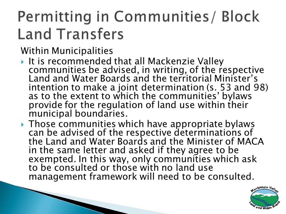 Within Municipalities  It is recommended that all Mackenzie Valley communities be advised, in writing, of the respective Land and Water Boards and the territorial Minister's intention to make a joint determination (s.