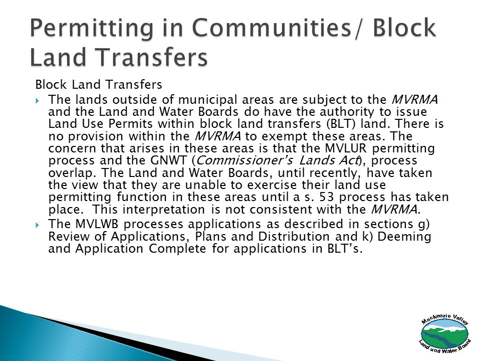 Block Land Transfers  The lands outside of municipal areas are subject to the MVRMA and the Land and Water Boards do have the authority to issue Land Use Permits within block land transfers (BLT) land.