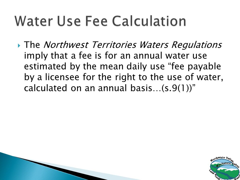  The Northwest Territories Waters Regulations imply that a fee is for an annual water use estimated by the mean daily use fee payable by a licensee for the right to the use of water, calculated on an annual basis…(s.9(1))