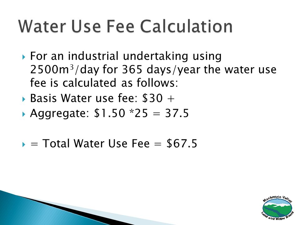  For an industrial undertaking using 2500m 3 /day for 365 days/year the water use fee is calculated as follows:  Basis Water use fee: $30 +  Aggregate: $1.50 *25 = 37.5  = Total Water Use Fee = $67.5