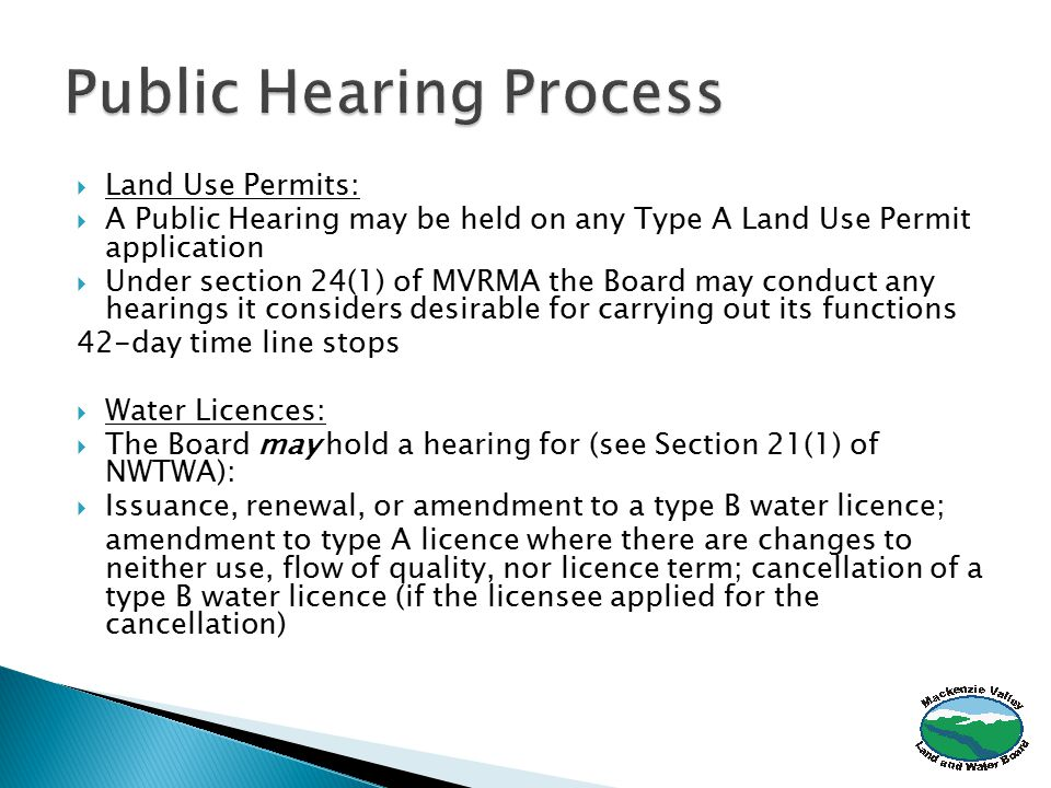 Land Use Permits:  A Public Hearing may be held on any Type A Land Use Permit application  Under section 24(1) of MVRMA the Board may conduct any hearings it considers desirable for carrying out its functions 42-day time line stops  Water Licences:  The Board may hold a hearing for (see Section 21(1) of NWTWA):  Issuance, renewal, or amendment to a type B water licence; amendment to type A licence where there are changes to neither use, flow of quality, nor licence term; cancellation of a type B water licence (if the licensee applied for the cancellation)