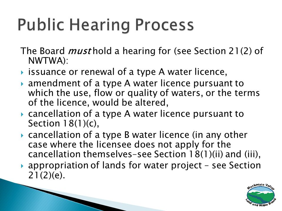 The Board must hold a hearing for (see Section 21(2) of NWTWA):  issuance or renewal of a type A water licence,  amendment of a type A water licence pursuant to which the use, flow or quality of waters, or the terms of the licence, would be altered,  cancellation of a type A water licence pursuant to Section 18(1)(c),  cancellation of a type B water licence (in any other case where the licensee does not apply for the cancellation themselves–see Section 18(1)(ii) and (iii),  appropriation of lands for water project – see Section 21(2)(e).