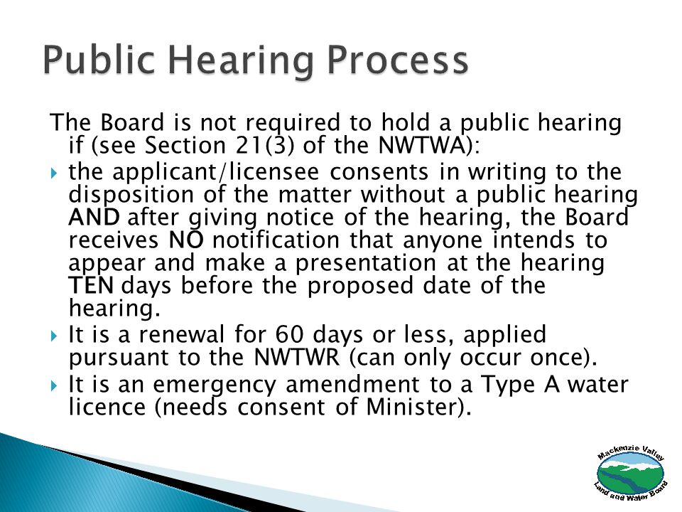 The Board is not required to hold a public hearing if (see Section 21(3) of the NWTWA):  the applicant/licensee consents in writing to the disposition of the matter without a public hearing AND after giving notice of the hearing, the Board receives NO notification that anyone intends to appear and make a presentation at the hearing TEN days before the proposed date of the hearing.