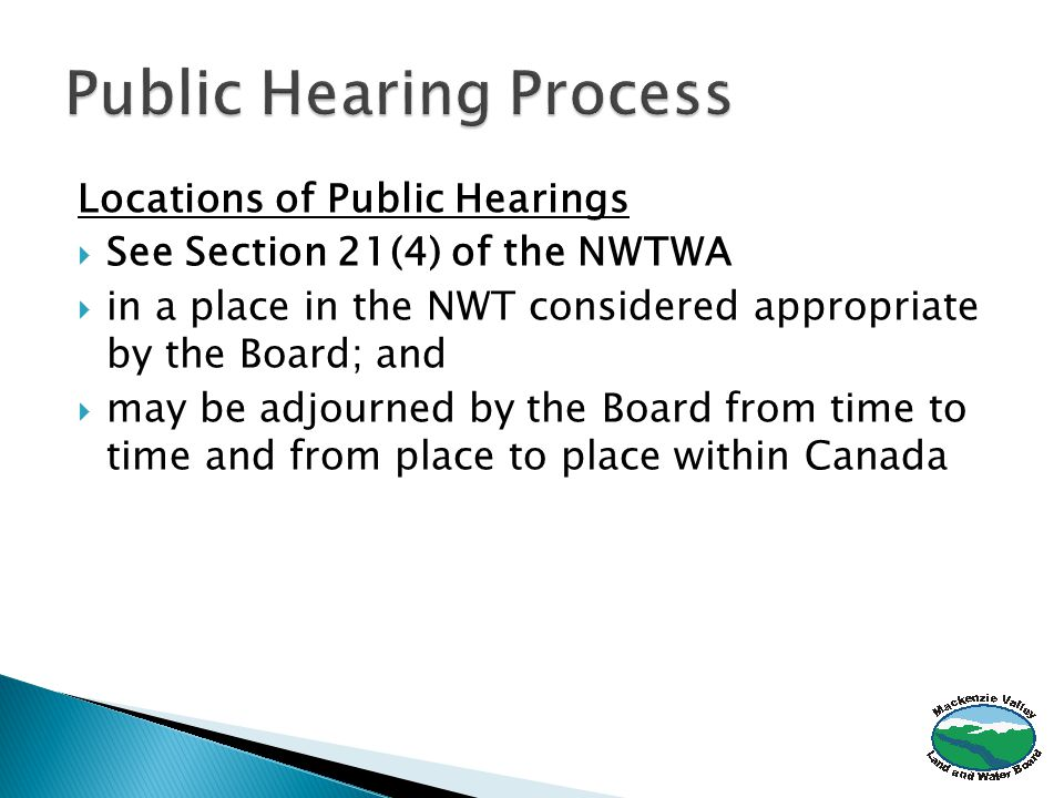 Locations of Public Hearings  See Section 21(4) of the NWTWA  in a place in the NWT considered appropriate by the Board; and  may be adjourned by the Board from time to time and from place to place within Canada
