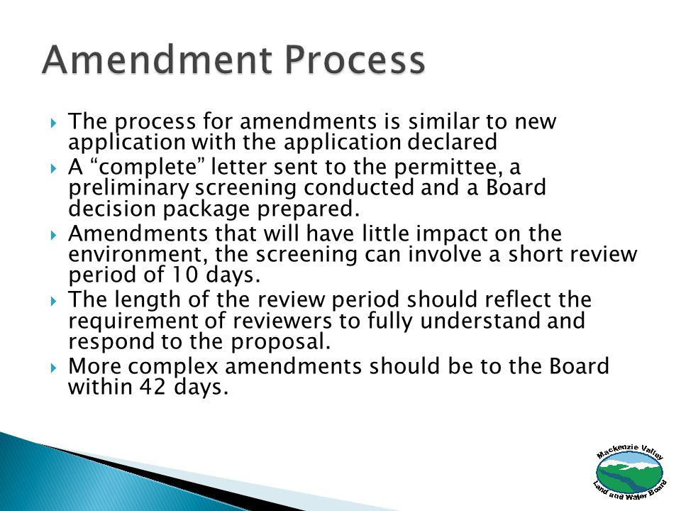  The process for amendments is similar to new application with the application declared  A complete letter sent to the permittee, a preliminary screening conducted and a Board decision package prepared.