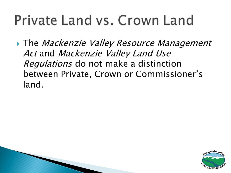  The Mackenzie Valley Resource Management Act and Mackenzie Valley Land Use Regulations do not make a distinction between Private, Crown or Commissioner's land.