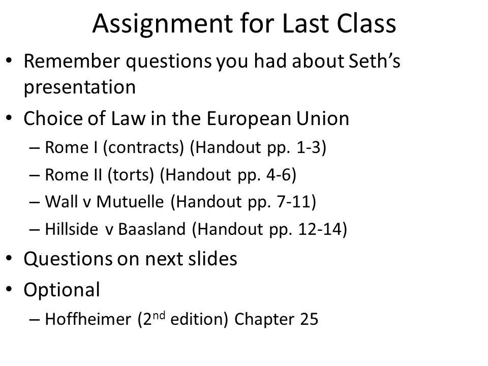 Assignment for Last Class Remember questions you had about Seth's presentation Choice of Law in the European Union – Rome I (contracts) (Handout pp.
