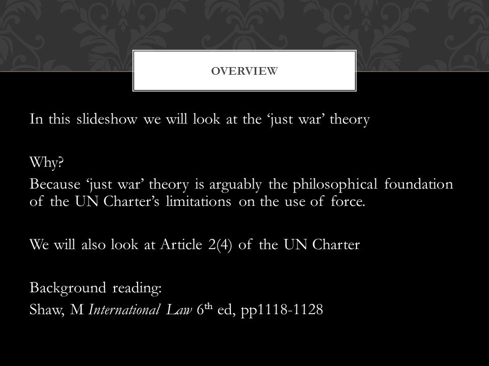 In this slideshow we will look at the 'just war' theory Why? Because 'just war' theory is arguably the philosophical foundation of the UN Charter's li