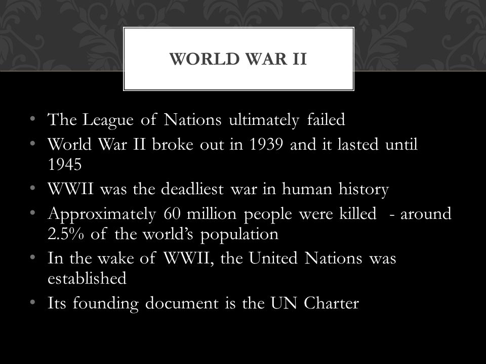 The League of Nations ultimately failed World War II broke out in 1939 and it lasted until 1945 WWII was the deadliest war in human history Approximat