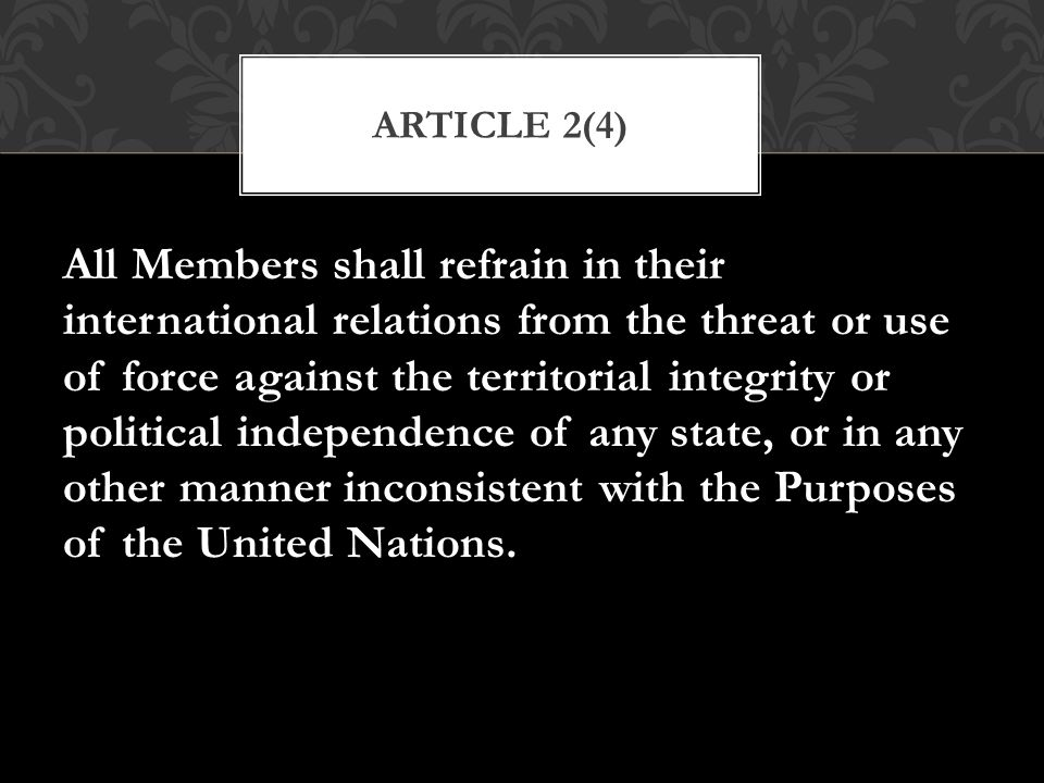All Members shall refrain in their international relations from the threat or use of force against the territorial integrity or political independence