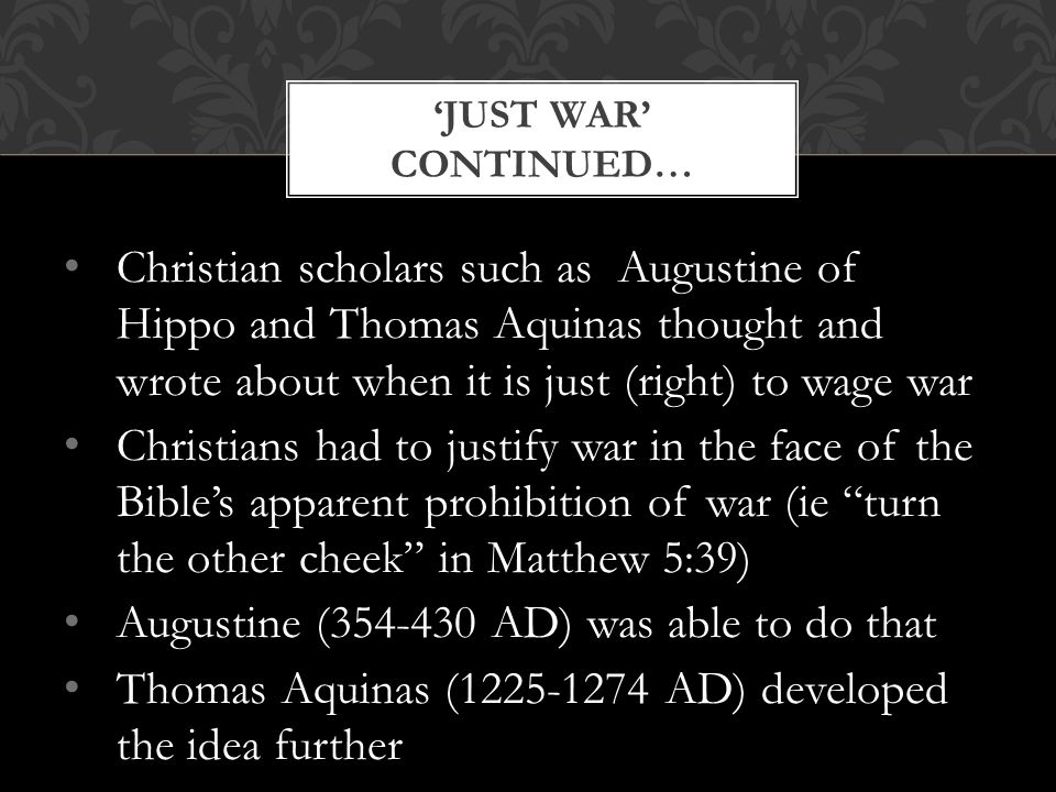 Christian scholars such as Augustine of Hippo and Thomas Aquinas thought and wrote about when it is just (right) to wage war Christians had to justify