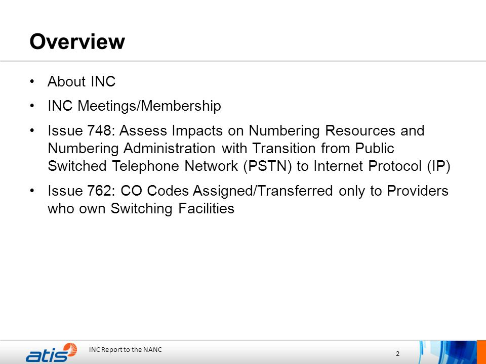 INC Report to the NANC 2 Overview About INC INC Meetings/Membership Issue 748: Assess Impacts on Numbering Resources and Numbering Administration with Transition from Public Switched Telephone Network (PSTN) to Internet Protocol (IP) Issue 762: CO Codes Assigned/Transferred only to Providers who own Switching Facilities