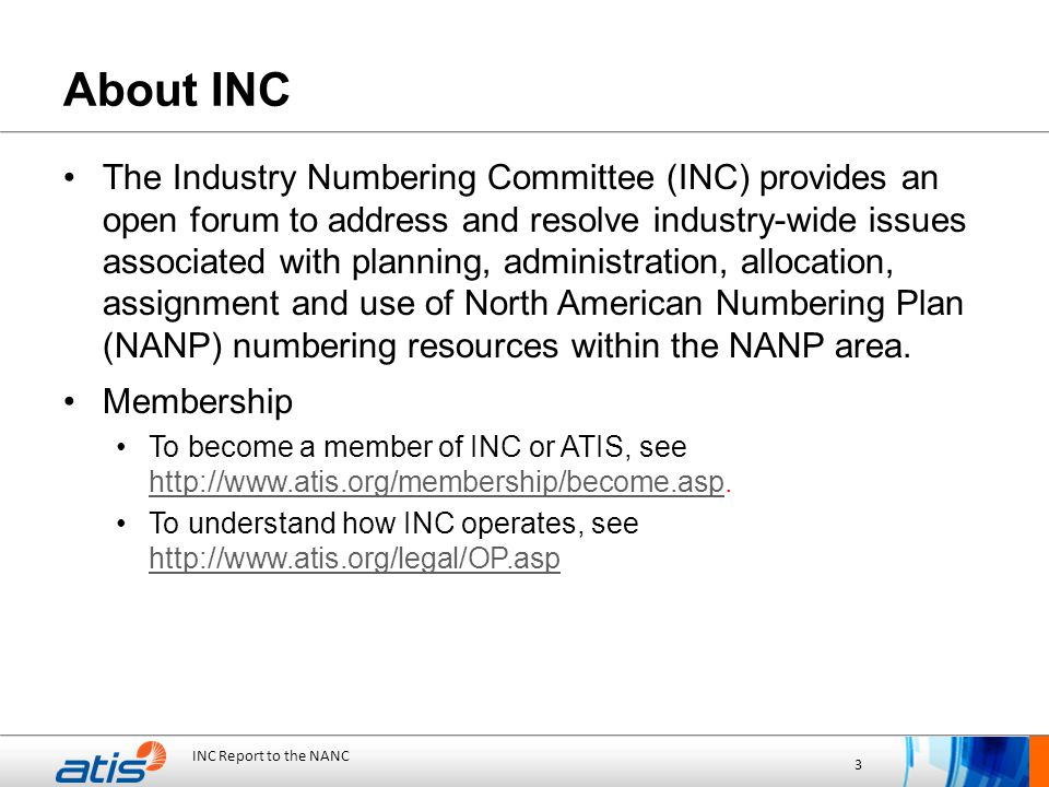 INC Report to the NANC 3 About INC The Industry Numbering Committee (INC) provides an open forum to address and resolve industry-wide issues associated with planning, administration, allocation, assignment and use of North American Numbering Plan (NANP) numbering resources within the NANP area.