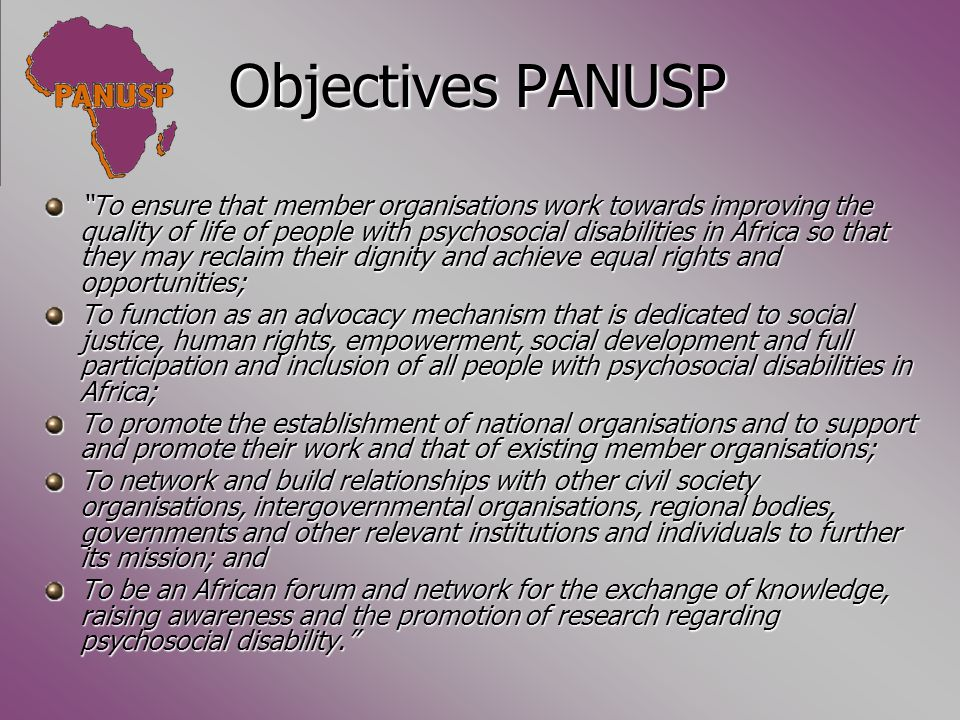 Objectives PANUSP To ensure that member organisations work towards improving the quality of life of people with psychosocial disabilities in Africa so that they may reclaim their dignity and achieve equal rights and opportunities; To function as an advocacy mechanism that is dedicated to social justice, human rights, empowerment, social development and full participation and inclusion of all people with psychosocial disabilities in Africa; To promote the establishment of national organisations and to support and promote their work and that of existing member organisations; To network and build relationships with other civil society organisations, intergovernmental organisations, regional bodies, governments and other relevant institutions and individuals to further its mission; and To be an African forum and network for the exchange of knowledge, raising awareness and the promotion of research regarding psychosocial disability.