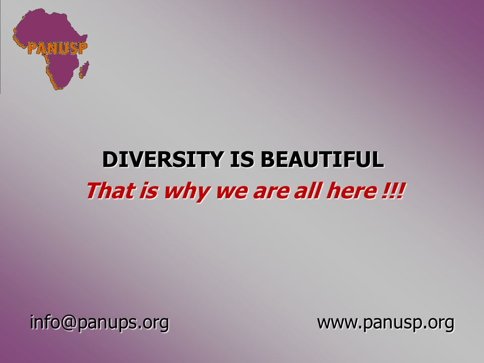 DIVERSITY IS BEAUTIFUL That is why we are all here !!! info@panups.orgwww.panusp.org